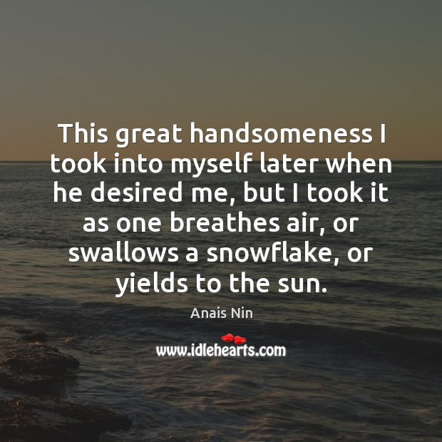 This great handsomeness I took into myself later when he desired me, Anais Nin Picture Quote
