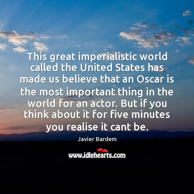 This great imperialistic world called the United States has made us believe Javier Bardem Picture Quote