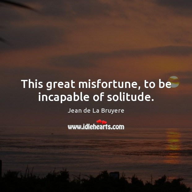 This great misfortune, to be incapable of solitude. Image