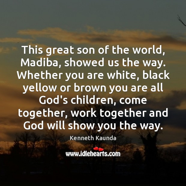 This great son of the world, Madiba, showed us the way. Whether Image