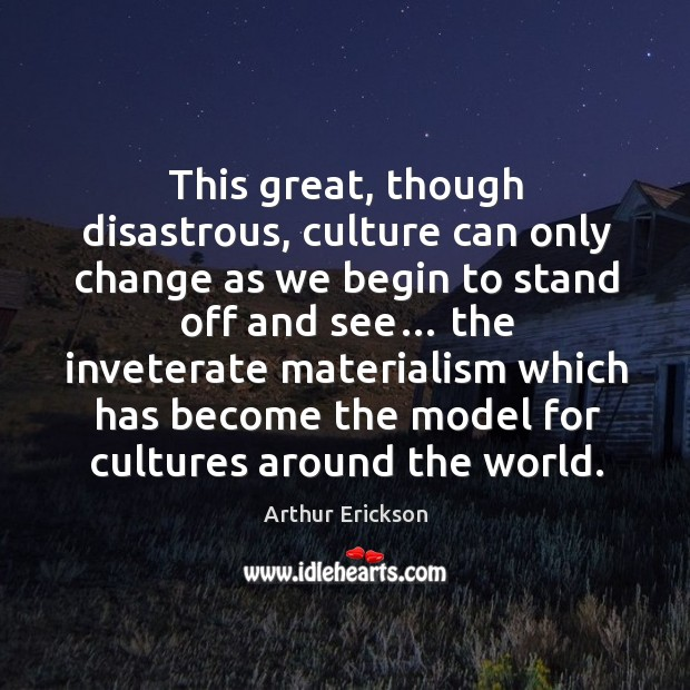Image, This great, though disastrous, culture can only change as we begin to stand off and see…