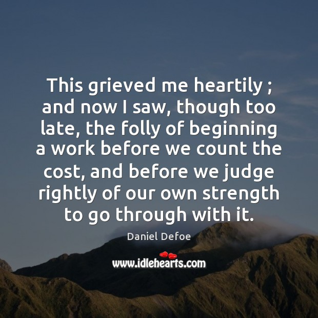 This grieved me heartily ; and now I saw, though too late, the Daniel Defoe Picture Quote