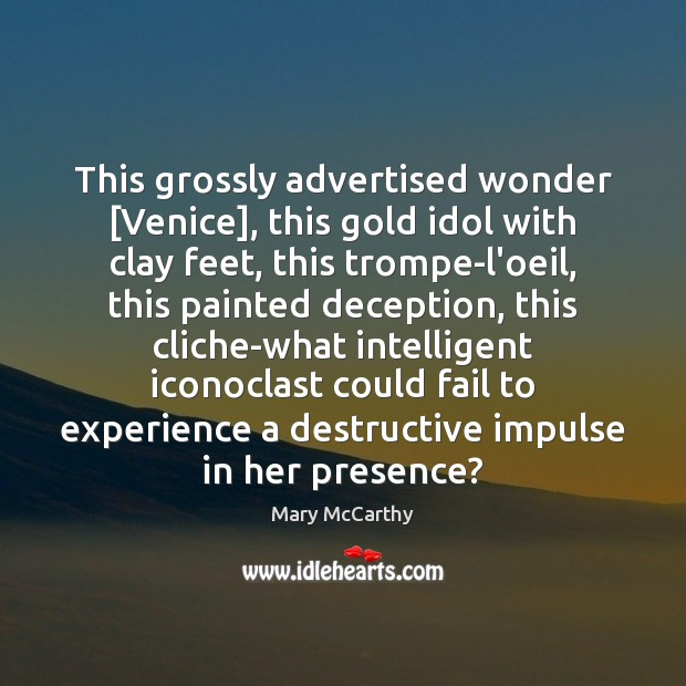 This grossly advertised wonder [Venice], this gold idol with clay feet, this Mary McCarthy Picture Quote