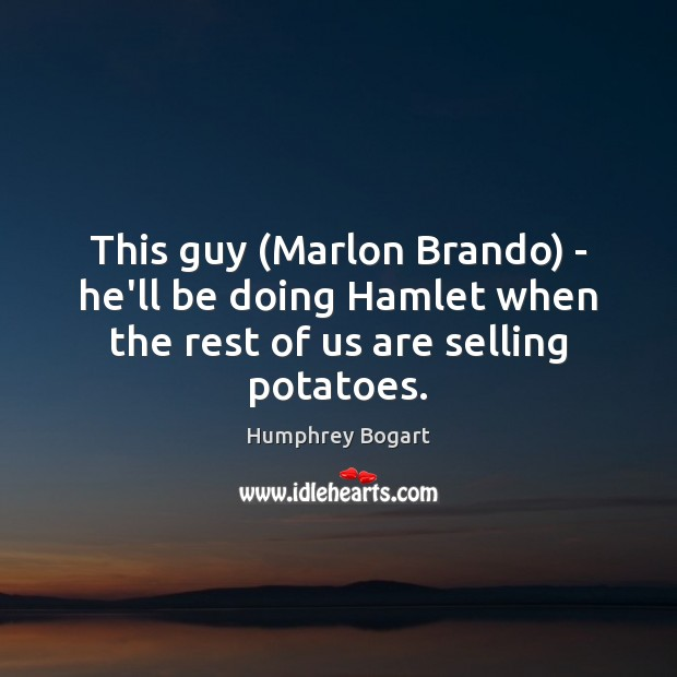 This guy (Marlon Brando) – he'll be doing Hamlet when the rest of us are selling potatoes. Humphrey Bogart Picture Quote