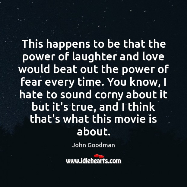 This happens to be that the power of laughter and love would John Goodman Picture Quote