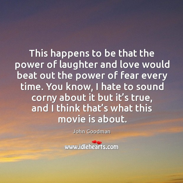 This happens to be that the power of laughter and love would beat out the power of fear every time. John Goodman Picture Quote