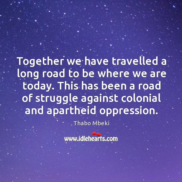 This has been a road of struggle against colonial and apartheid oppression. Image