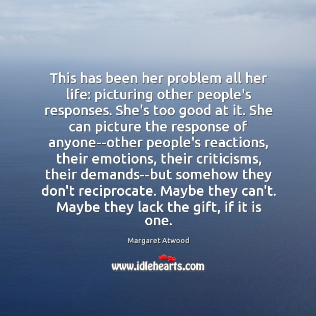 This has been her problem all her life: picturing other people's responses. Image