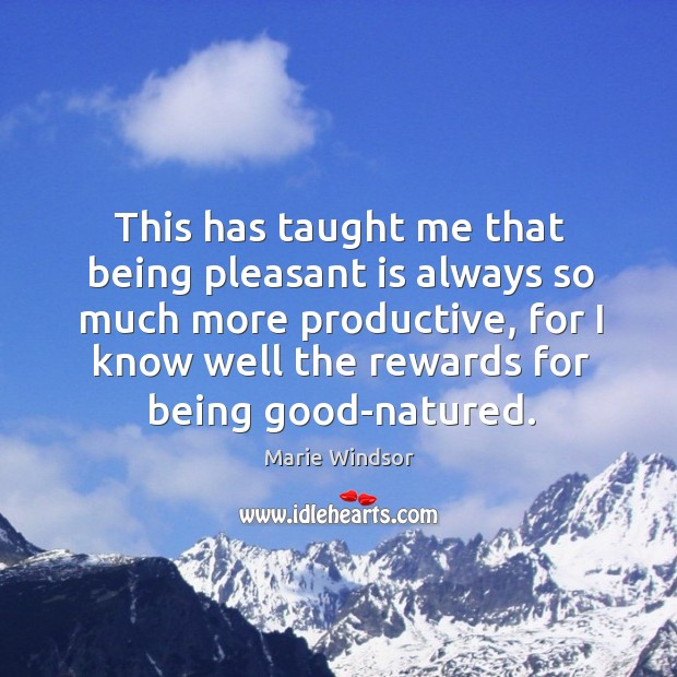 This has taught me that being pleasant is always so much more productive Marie Windsor Picture Quote