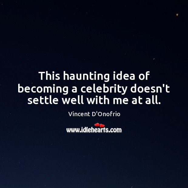 This haunting idea of becoming a celebrity doesn't settle well with me at all. Image