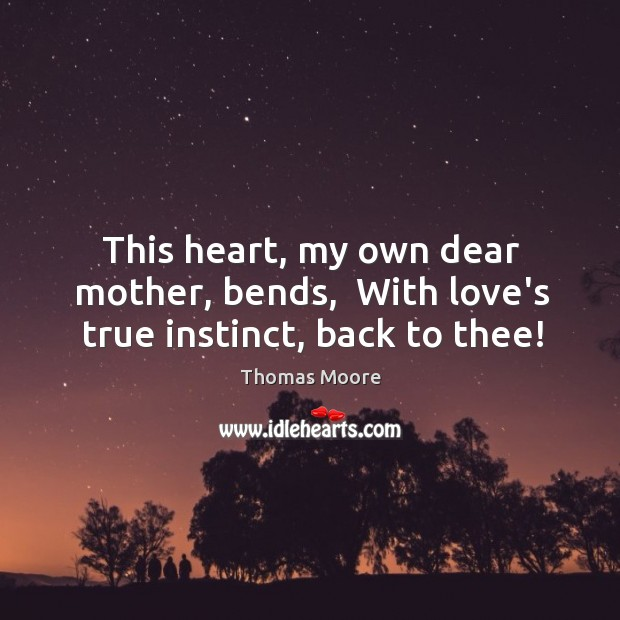 This heart, my own dear mother, bends,  With love's true instinct, back to thee! Image