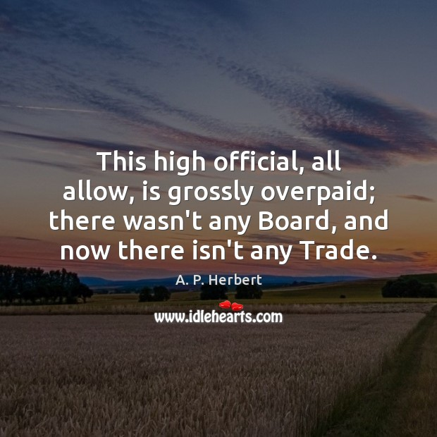 This high official, all allow, is grossly overpaid; there wasn't any Board, A. P. Herbert Picture Quote