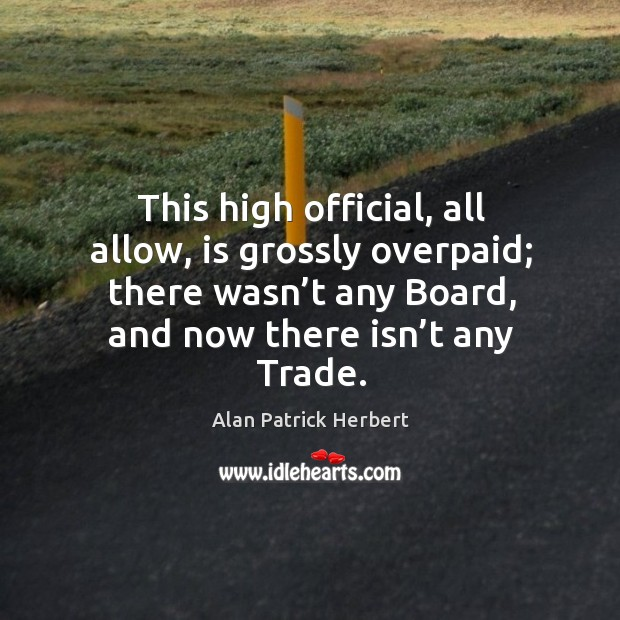 This high official, all allow, is grossly overpaid; there wasn't any board, and now there isn't any trade. Image