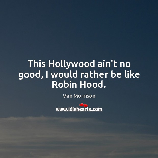This Hollywood ain't no good, I would rather be like Robin Hood. Van Morrison Picture Quote