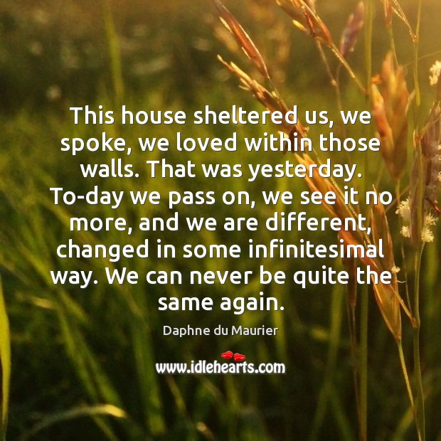 This house sheltered us, we spoke, we loved within those walls. That Daphne du Maurier Picture Quote