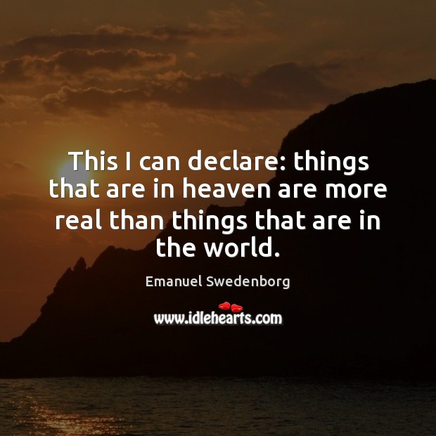 This I can declare: things that are in heaven are more real Emanuel Swedenborg Picture Quote