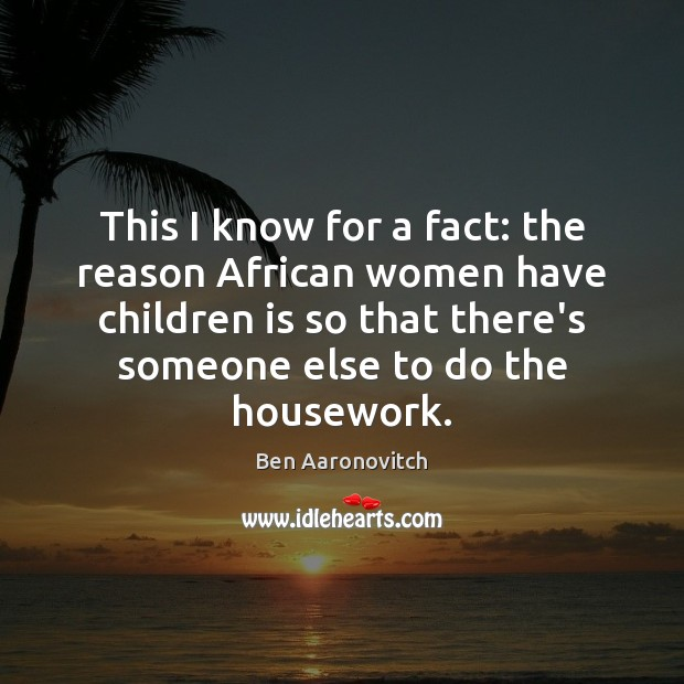 This I know for a fact: the reason African women have children Ben Aaronovitch Picture Quote