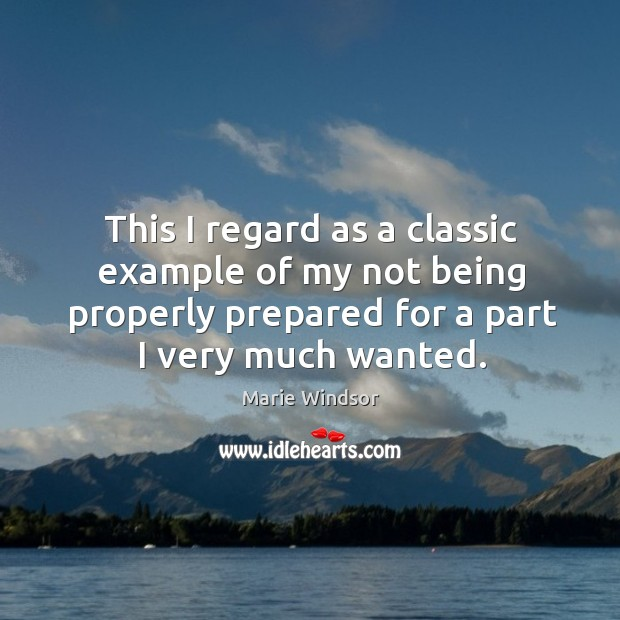 This I regard as a classic example of my not being properly prepared for a part I very much wanted. Marie Windsor Picture Quote