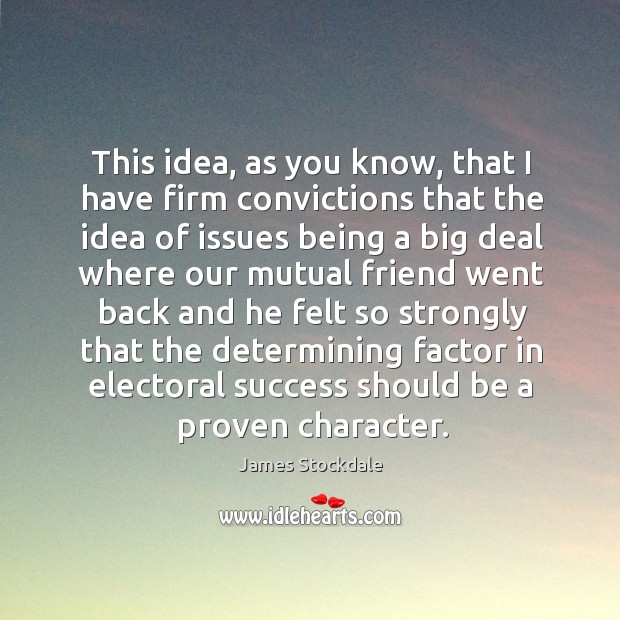 This idea, as you know, that I have firm convictions. James Stockdale Picture Quote