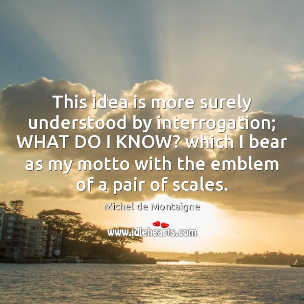 This idea is more surely understood by interrogation; WHAT DO I KNOW? Michel de Montaigne Picture Quote