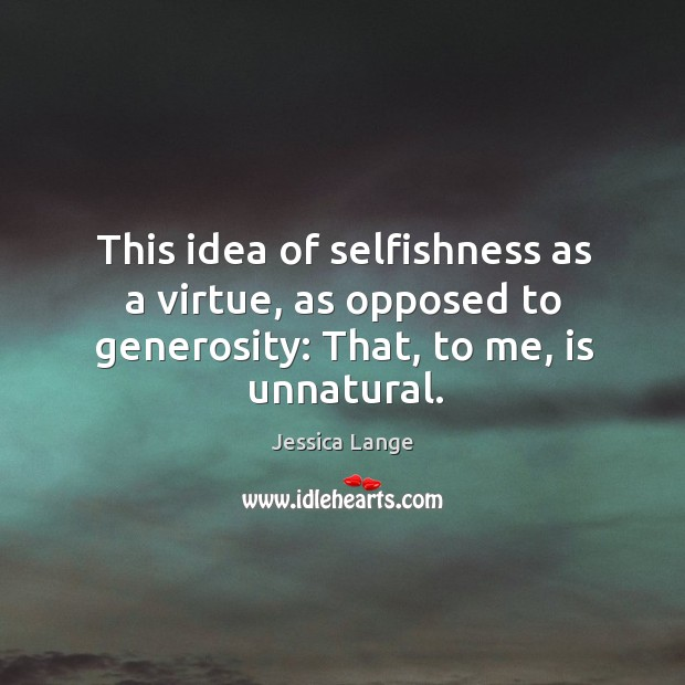 This idea of selfishness as a virtue, as opposed to generosity: that, to me, is unnatural. Image