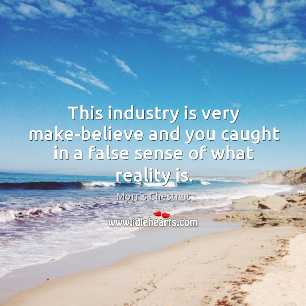 This industry is very make-believe and you caught in a false sense of what reality is. Morris Chestnut Picture Quote