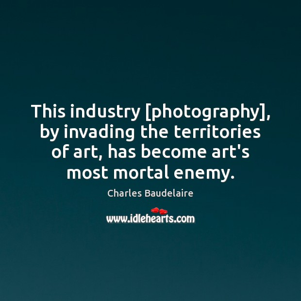 This industry [photography], by invading the territories of art, has become art's Charles Baudelaire Picture Quote