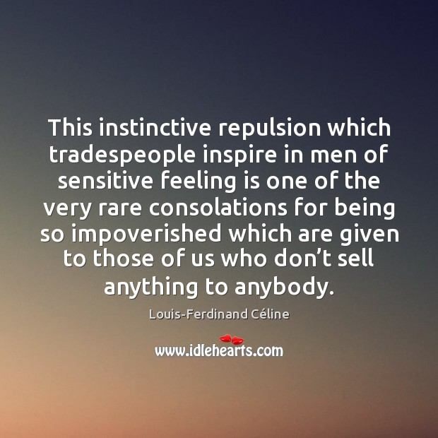 This instinctive repulsion which tradespeople inspire in men of sensitive feeling is Louis-Ferdinand Céline Picture Quote