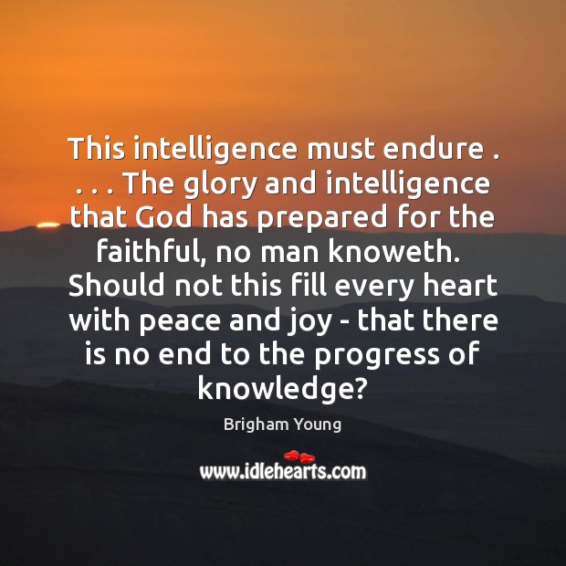 This intelligence must endure . . . . The glory and intelligence that God has prepared Brigham Young Picture Quote