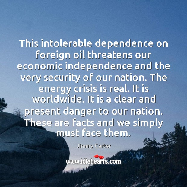 This intolerable dependence on foreign oil threatens our economic independence and the Jimmy Carter Picture Quote