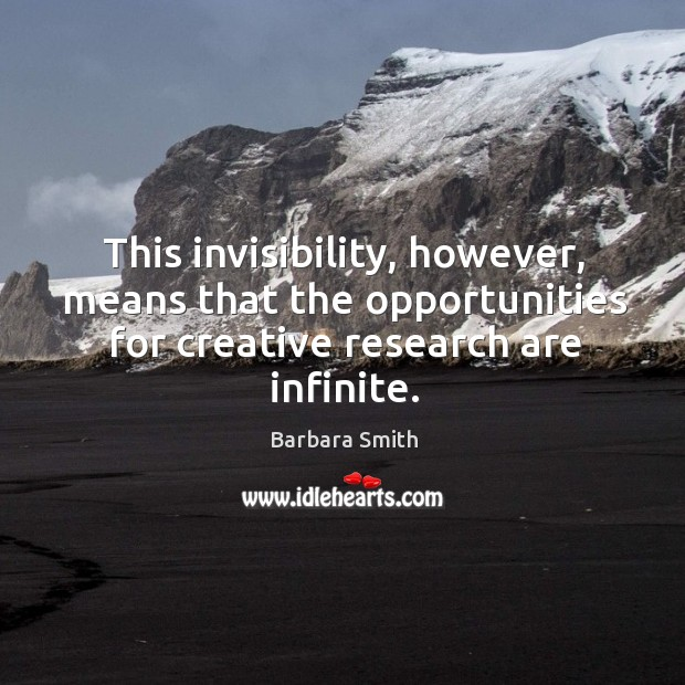 This invisibility, however, means that the opportunities for creative research are infinite. Image