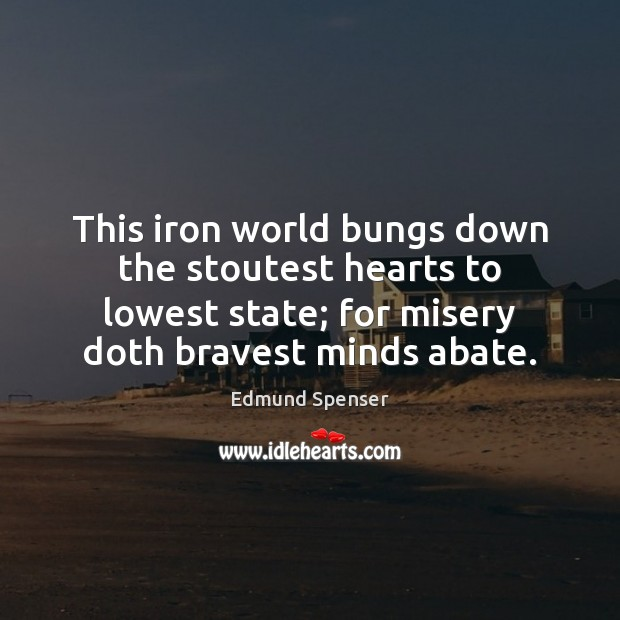 Image, This iron world bungs down the stoutest hearts to lowest state; for