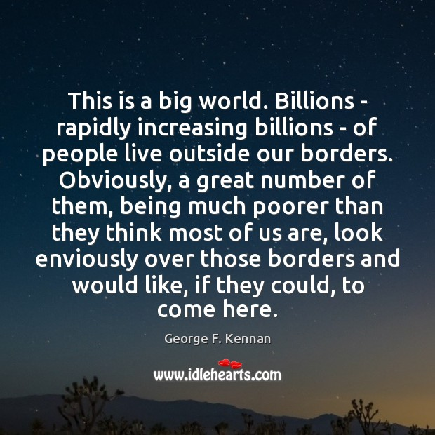 This is a big world. Billions – rapidly increasing billions – of George F. Kennan Picture Quote