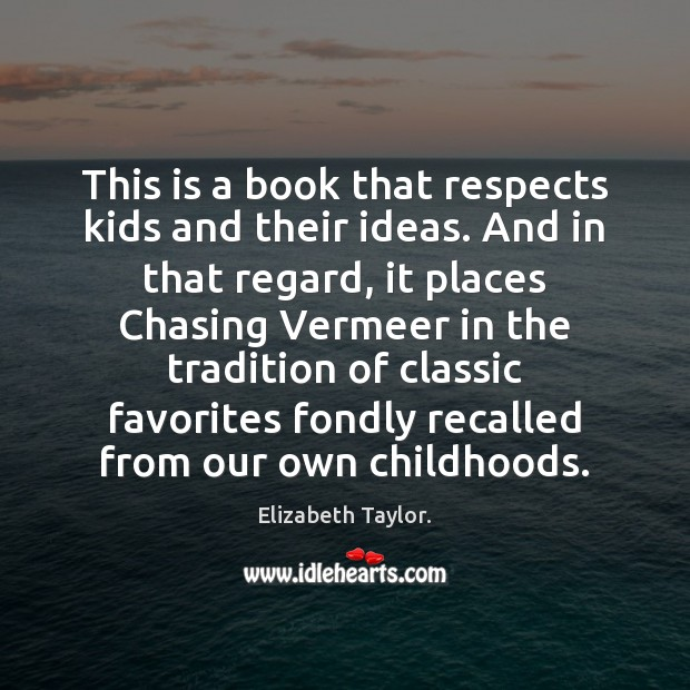 This is a book that respects kids and their ideas. And in Elizabeth Taylor. Picture Quote
