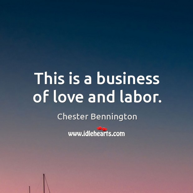 This is a business of love and labor. Chester Bennington Picture Quote