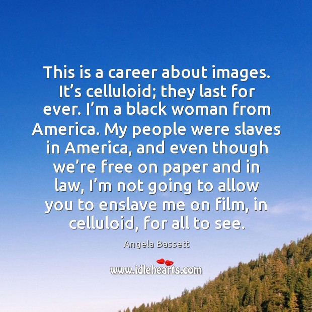 This is a career about images. It's celluloid; they last for ever. I'm a black woman from america. Image
