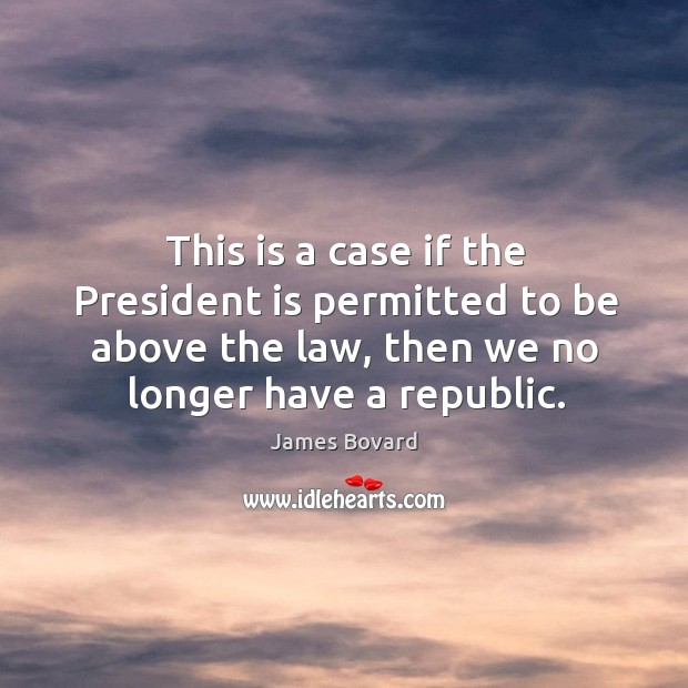This is a case if the president is permitted to be above the law, then we no longer have a republic. Image