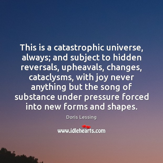 Image, This is a catastrophic universe, always; and subject to hidden reversals, upheavals,