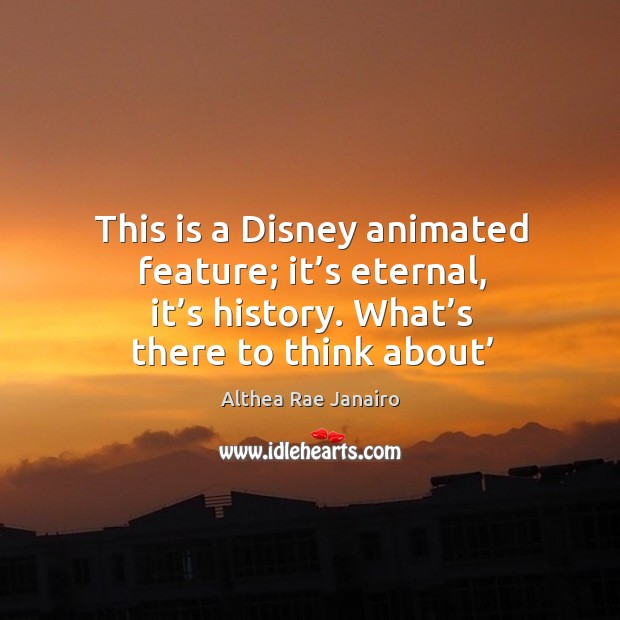 Image, This is a disney animated feature; it's eternal, it's history. What's there to think about'