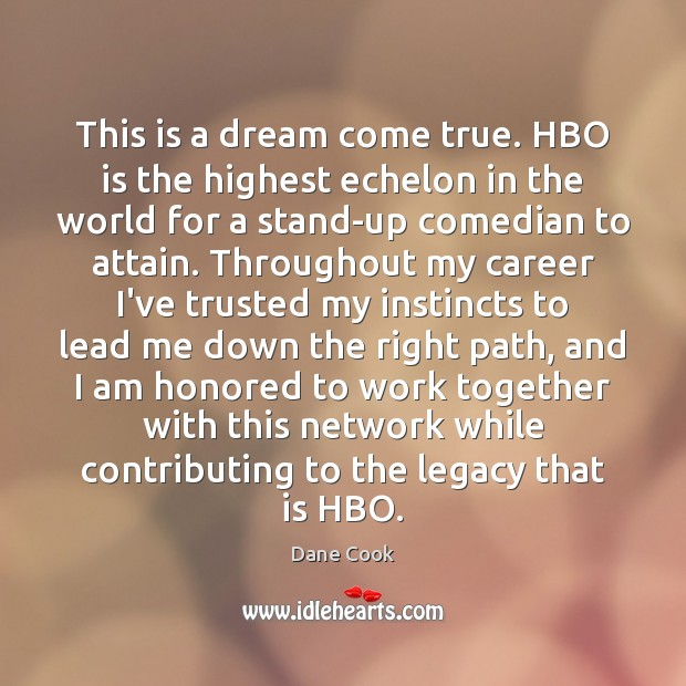 This is a dream come true. HBO is the highest echelon in Dane Cook Picture Quote