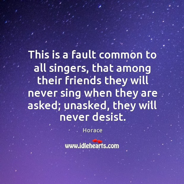 This is a fault common to all singers, that among their friends they will never sing when they are asked; Image