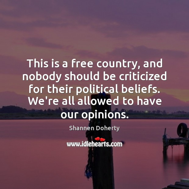 This is a free country, and nobody should be criticized for their Shannen Doherty Picture Quote