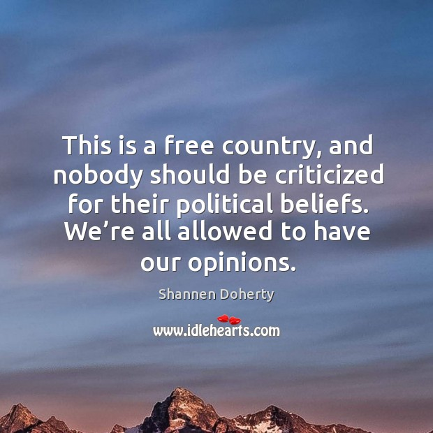 This is a free country, and nobody should be criticized for their political beliefs. We're all allowed to have our opinions. Shannen Doherty Picture Quote