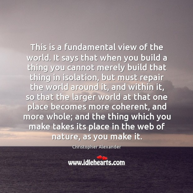 This is a fundamental view of the world. It says that when you build a thing you cannot Christopher Alexander Picture Quote