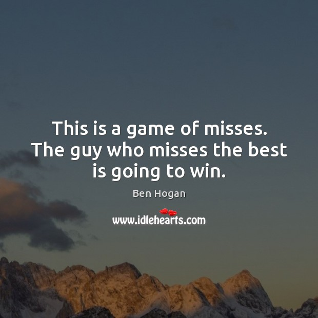 Image, This is a game of misses. The guy who misses the best is going to win.