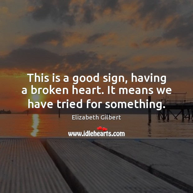 This is a good sign, having a broken heart. It means we have tried for something. Elizabeth Gilbert Picture Quote