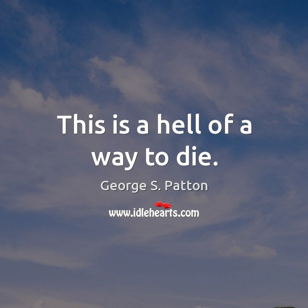 This is a hell of a way to die. George S. Patton Picture Quote