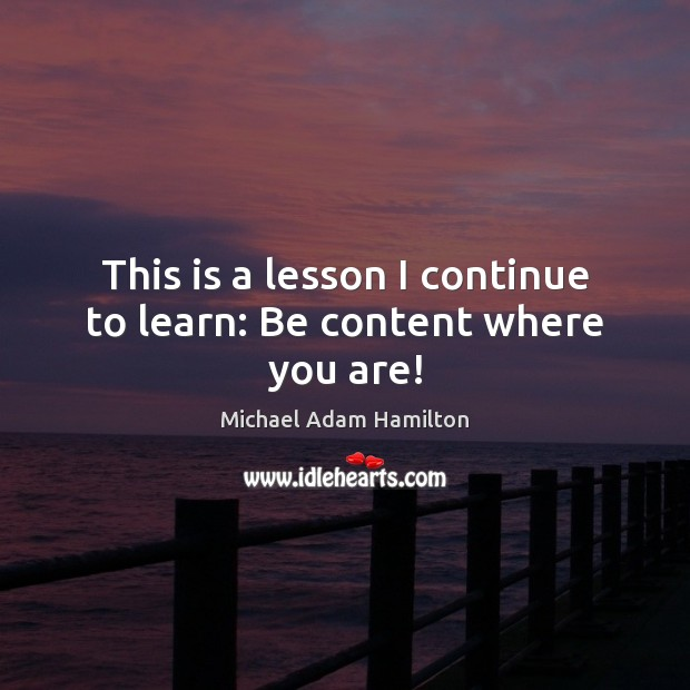 This is a lesson I continue to learn: Be content where you are! Image