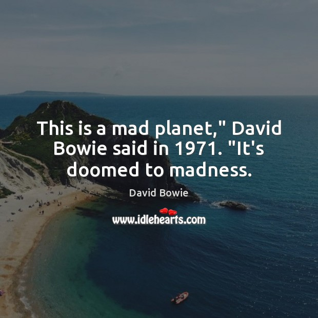 """This is a mad planet,"""" David Bowie said in 1971. """"It's doomed to madness. Image"""