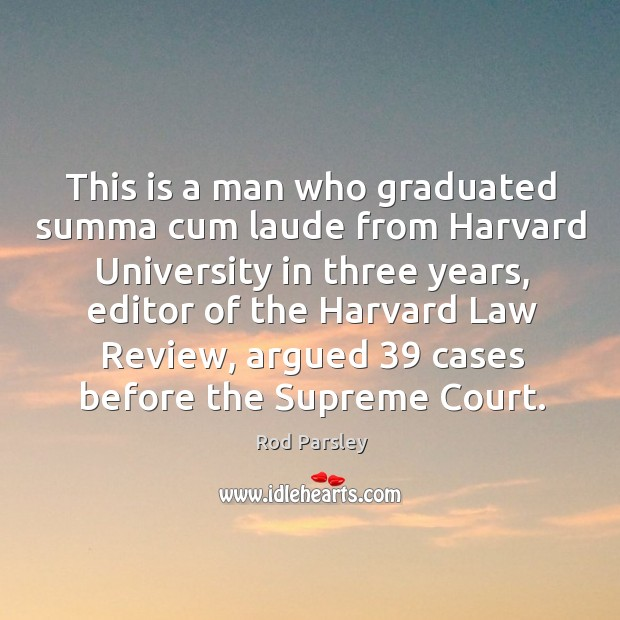 This is a man who graduated summa cum laude from harvard university in three years Rod Parsley Picture Quote
